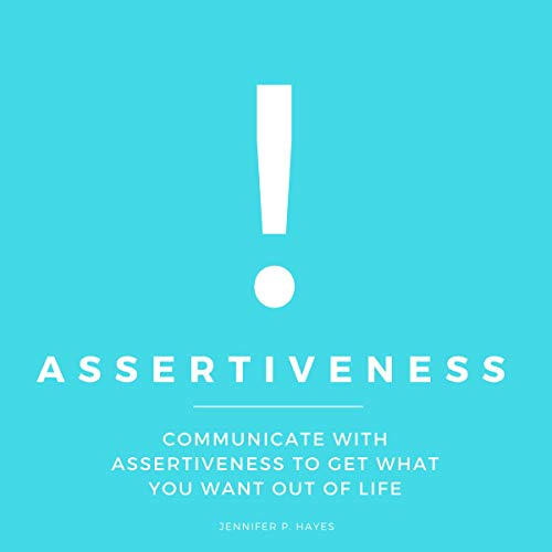 Assertiveness: Communicate with Assertiveness to Get What You Want out of Life