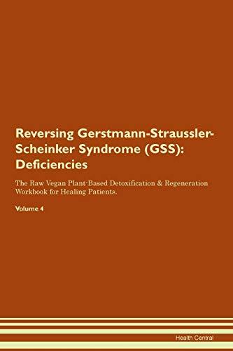 Reversing Gerstmann-Straussler-Scheinker Syndrome (GSS): Deficiencies The Raw Vegan Plant-Based Detoxification & Regeneration Workbook for Healing Patients. Volume 4