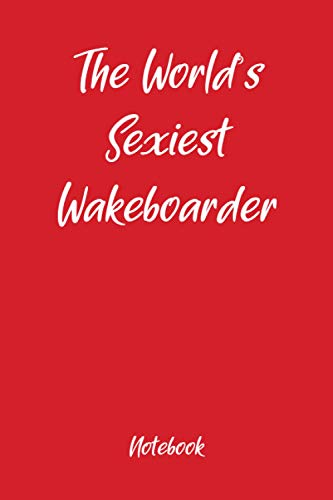 The Worlds Sexiest Wakeboarder Notebook: Fun holiday gag gift, ideal for Valentines, Christmas, Easter and Thanksgiving
