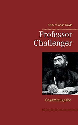 Professor Challenger - Gesamtausgabe: Die vergessene Welt, Im Giftstrom, Das Nebelland, Als die Erde schrie, Die Desintegrationsmaschine
