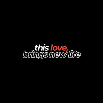 This Love, Brings New Life