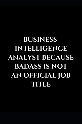 Business Intelligence Analyst Because Badass Is Not An Official Job Title: Gag Gift Funny Lined Notebook Journal (Business Intelligence Analyst Gifts, Band 1)