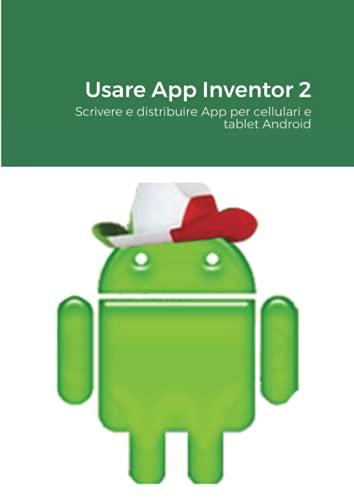 Usare App Inventor 2: Scrivere e distribuire App per cellulari e tablet Android