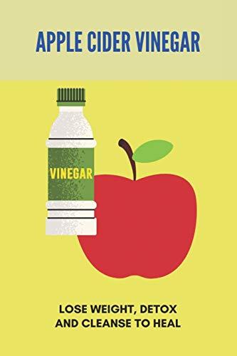 Apple Cider Vinegar: Lose Weight, Detox, And Cleanse To Heal: Apple Cider Vinegar Side Effects