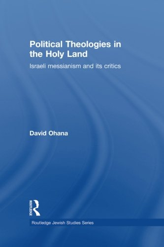 Political Theologies in the Holy Land: Israeli Messianism and its Critics (Routledge Jewish Studies)