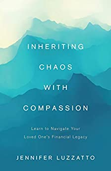Inheriting Chaos with Compassion: Learn to Navigate Your Loved One's Financial Legacy by [Jennifer Luzzatto]