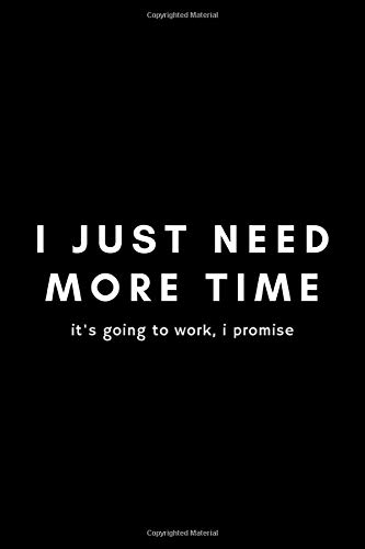 I Just Need More Time It's Going To Work, I Promise: Funny Inventor's Idea Gifts Journal Notebook For Entrepreneur, Business Owner, Innovator, Creator - 120 Pages (6