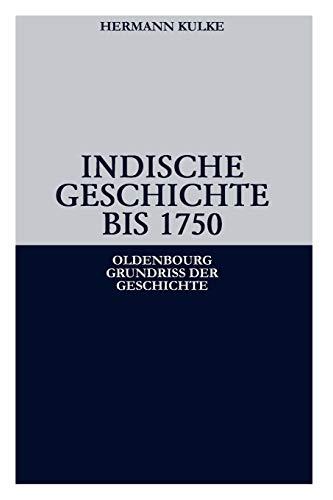 Indische Geschichte bis 1750: Von den frühen Hochkulturen bis zum Untergang des Mogulreichs (Oldenbourg Grundriss der Geschichte, Band 34)