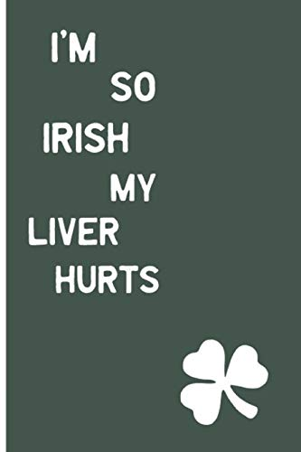 I'm So Irish, My Liver Hurts: Funny Drinking Blank Lined Journal for all Fun Lovers. Bold Wit Notebook for Your Friends and Partying Buddies, St. Patrick's day Inspired (13)