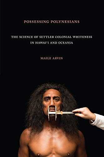 Compare Textbook Prices for Possessing Polynesians: The Science of Settler Colonial Whiteness in Hawai`i and Oceania  ISBN 9781478006336 by Arvin, Maile Renee