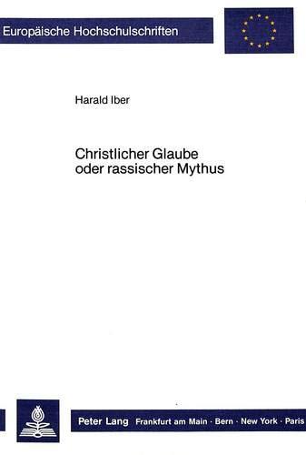 Christlicher Glaube oder rassischer Mythus: Die Auseinandersetzung der Bekennenden Kirche mit Alfred Rosenbergs: «Der Mythus des 20. Jahrhunderts» ... 23: Theology / Série 23: Théologie, Band 286)