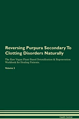 Reversing Purpura Secondary To Clotting Disorders Naturally The Raw Vegan Plant-Based Detoxification & Regeneration Workbook for Healing Patients. Volume 2