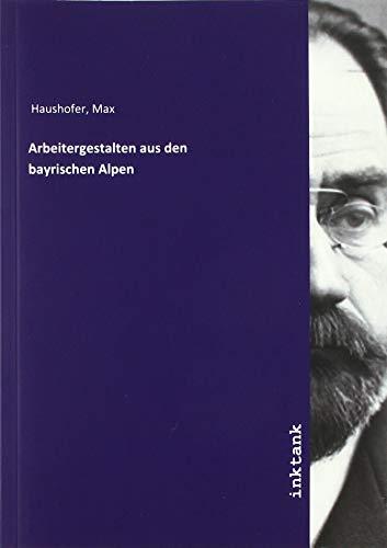Haushofer, M: Arbeitergestalten aus den bayrischen Alpen