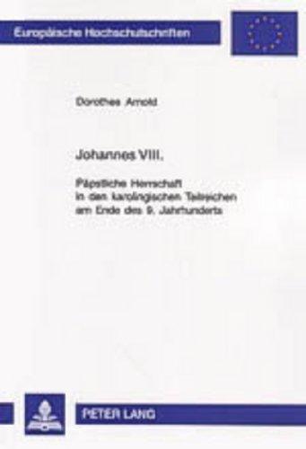 Johannes VIII.: Päpstliche Herrschaft in den karolingischen Teilreichen am Ende des 9. Jahrhunderts...