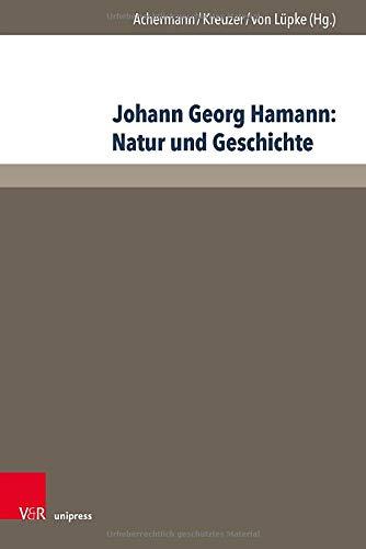 Johann Georg Hamann: Natur und Geschichte: Acta des Elften Internationalen Hamann-Kolloquiums an der Kirchlichen Hochschule Wuppertal/Bethel 2015 (Hamann-Studien, Band 4)
