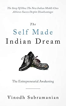 The Self Made Indian Dream - The Entrepreneurial Awakening: The Story of How The New Indian Middle Class Achieves Success Despite Disadvantages by [Vinodh Subramanian]