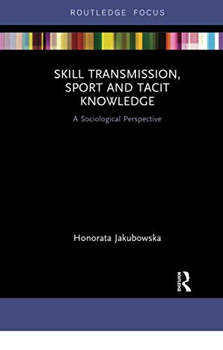 Skill Transmission, Sport and Tacit Knowledge (Routledge Focus on Sport, Culture and Society)