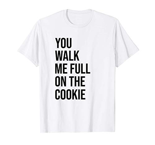 You walk me full on the cookie. Du gehst mir auf den Keks T-Shirt
