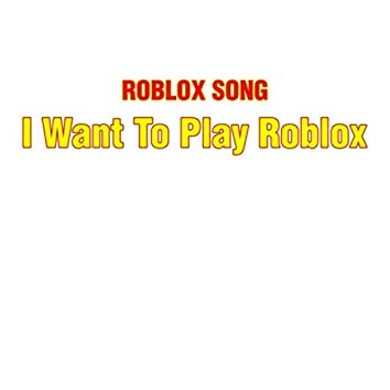 I Want to Play Roblox (Roblox Song)