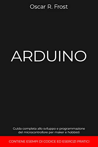 ARDUINO: Guida completa allo sviluppo e programmazione del microcontrollore per maker e hobbisti. Contiene esempi di codice ed esercizi pratici