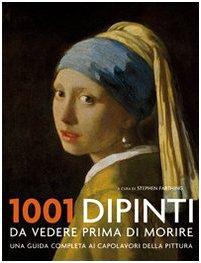 1001 dipinti da vedere prima di morire. Una guida completa ai capolavori della pittura. Ediz. illustrata