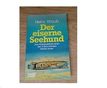 Der eiserne Seehund. Das abenteuerliche Leben des U-Boot-Erfinders Wilhelm Bauer.