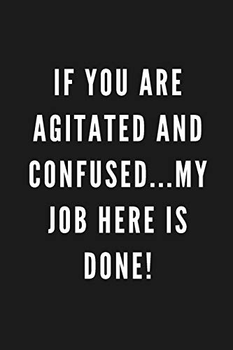 If You Are Agitated And Confused...My Job Here Is Done!: Funny Gift for Coworkers & Friends | Blank Work Journal with Sarcastic Office Humour Quote ... Birthday, Anniversary, Retirement or Leaving