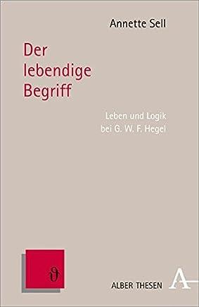 Der lebendige Begriff: Leben und Logik bei G.W.F. Hegel