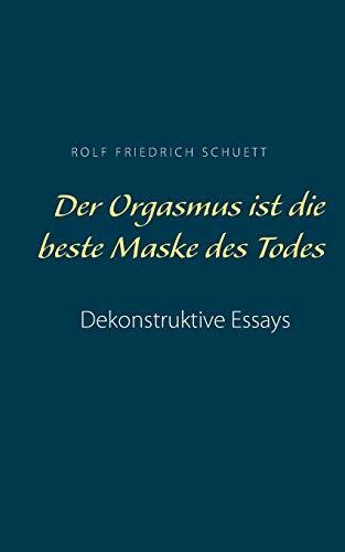 Der Orgasmus ist die beste Maske des Todes: Dekonstruktive Essays