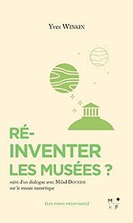 Réinventer les musées ?: Suivi d'un dialogue sur le musée numérique par Yves Winkin