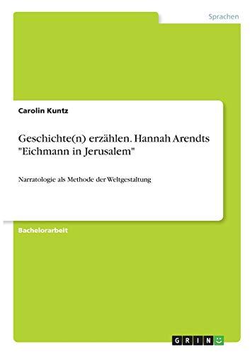 Geschichte(n) erzählen. Hannah Arendts 'Eichmann in Jerusalem': Narratologie als Methode der Weltgestaltung