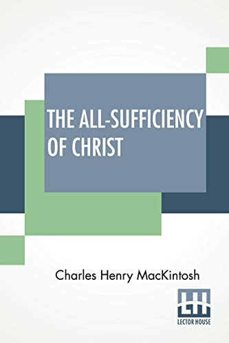 The All-Sufficiency Of Christ: From Miscellaneous Writings Of C. H. Mackintosh, Volume I