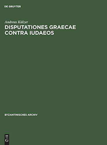 Disputationes graecae contra Iudaeos: Untersuchungen zur byzantinischen antijüdischen Dialogsliteratur und ihrem Judenbild (Byzantinisches Archiv, Band 18)