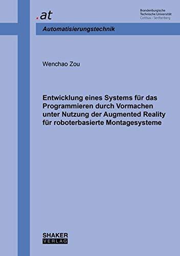Entwicklung eines Systems für das Programmieren durch Vormachen unter Nutzung der Augmented Reality für roboterbasierte Montagesysteme (Berichte aus dem Lehrstuhl Automatisierungstechnik BTU Cottbus)