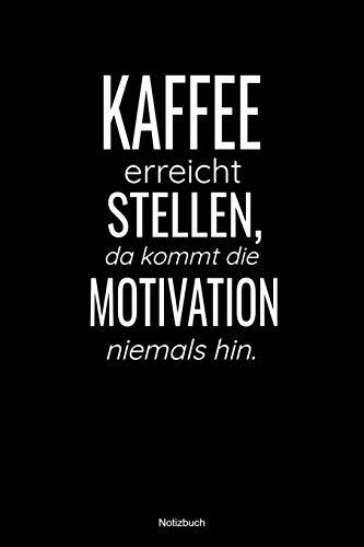 Kaffee erreicht Stellen, da kommt die Motivation niemals hin Notizbuch: liniertes Notizbuch mit Spruch - Kaffee Büro Arbeit Humor Witz Morgen Sucht Süchtig Geschenk Mama Papa Kollege Kollegin