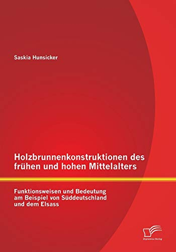Holzbrunnenkonstruktionen des frühen und hohen Mittelalters: Funktionsweisen und Bedeutung am Beispiel von Süddeutschland und dem Elsass
