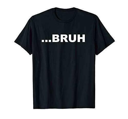 Bruh ...Bruh Sarcastic Funny T-Shirt
