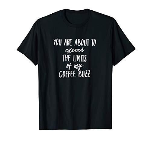 You are about to exceed the limits of my coffee buzz T-Shirt