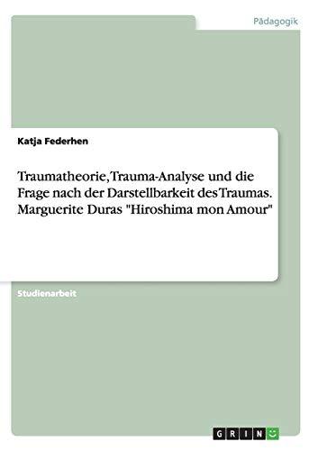 """Traumatheorie, Trauma-Analyse und die Frage nach der Darstellbarkeit des Traumas. Marguerite Duras """"Hiroshima mon Amour"""""""
