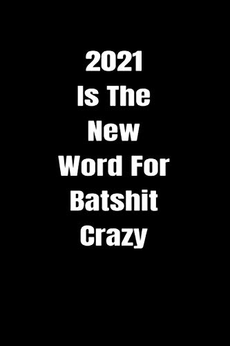 2021 Is The New Word For Batshit Crazy: Great Gift Ideas - Funny Blank Lined Notebook & Journal for Coworkers (Funny Office Journals)