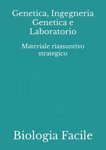 Genetica, Ingegneria Genetica e Laboratorio: Materiale riassuntivo strategico