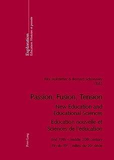 Passion, Fusion, Tension New Education and Educational Sciences Education Nouvelle et Sciences De l'Education: End 19th - ...