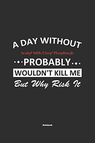 A Day Without Sculpt With Clay/ Playdough Probably Wouldn't Kill Me But Why Risk It Notebook: NoteBook / Journla Sculpt With Clay/ Playdough Gift, 120 Pages, 6x9, Soft Cover, Matte Finish