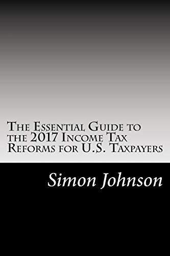 The Essential Guide to the 2017 Income Tax Reforms for U.S. Taxpayers: (amendments to the Internal Revenue Code of 1986 by Public Law No. 115-97)