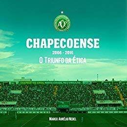 Chapecoense - 2006-2016 - O Triunfo Da Ética