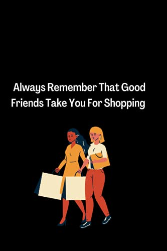 Always Remember That Good Friends Take You For Shopping: Good Friends Take You For Shopping / Journal / Diary Gift / 100 Blank Pages, 6x9 inches, Matte Finish Cover