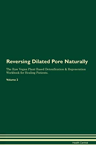 Reversing Dilated Pore Naturally The Raw Vegan Plant-Based Detoxification & Regeneration Workbook for Healing Patients. Volume 2