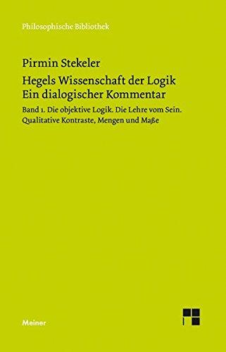 Hegels Wissenschaft der Logik. Ein dialogischer Kommentar. Band 1: Die objektive Logik. Die Lehre vom Sein. Qualitative Kontraste, Mengen und Maße (Philosophische Bibliothek)