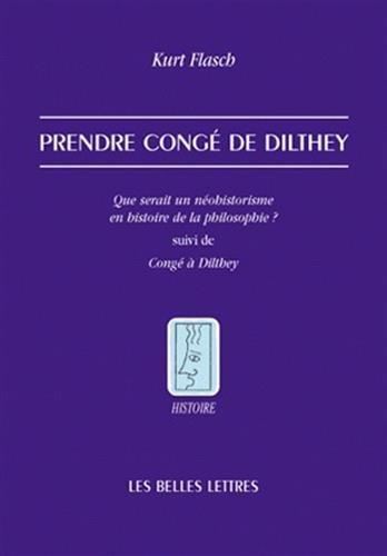 Prendre Conge de Dilthey: Que serait un néohistorisme en histoire de la philosophie ? suivi de Congé à Dilthey