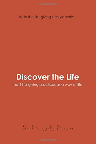 Discover the Life: #6 in the life-giving lifestyle series: the 4 life-giving practices as a way of life (Volume 6)